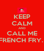 KEEP CALM AND CALL ME FRENCH FRY.  - Personalised Poster A4 size