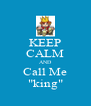 "KEEP CALM AND Call Me ""king"" - Personalised Poster A4 size"