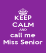 KEEP CALM AND call me Miss Senior - Personalised Poster A4 size