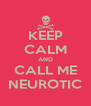 KEEP CALM AND CALL ME NEUROTIC - Personalised Poster A4 size