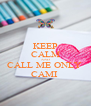 KEEP CALM AND CALL ME ONLY  CAMI  - Personalised Poster A4 size