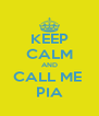 KEEP CALM AND CALL ME  PIA - Personalised Poster A4 size