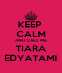 KEEP  CALM AND CALL ME TIARA EDYATAMI - Personalised Poster A4 size