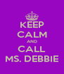 KEEP CALM AND CALL MS. DEBBIE - Personalised Poster A4 size