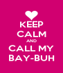 KEEP CALM AND CALL MY BAY-BUH - Personalised Poster A4 size