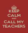KEEP CALM AND CALL MY TEACHERS - Personalised Poster A4 size