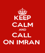 KEEP CALM AND CALL  ON IMRAN  - Personalised Poster A4 size