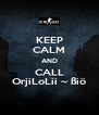 KEEP CALM AND CALL OrjiLoLii ~ ßiö - Personalised Poster A4 size