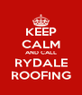 KEEP CALM AND CALL RYDALE ROOFING - Personalised Poster A4 size