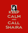 KEEP CALM AND CALL SHAIRA - Personalised Poster A4 size