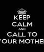 KEEP CALM AND CALL TO YOUR MOTHER - Personalised Poster A4 size