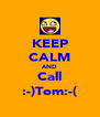 KEEP CALM AND Call :-)Tom:-( - Personalised Poster A4 size
