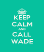 KEEP CALM AND CALL WADE - Personalised Poster A4 size