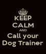 KEEP CALM AND Call your Dog Trainer - Personalised Poster A4 size