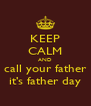 KEEP CALM AND call your father it's father day - Personalised Poster A4 size