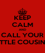 KEEP CALM AND CALL YOUR LITTLE COUSIN'S - Personalised Poster A4 size