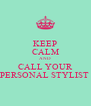 KEEP CALM AND CALL YOUR PERSONAL STYLIST  - Personalised Poster A4 size