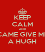 KEEP CALM AND CAME GIVE ME A HUGH - Personalised Poster A4 size
