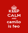 KEEP CALM AND camilo is feo - Personalised Poster A4 size