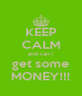 KEEP CALM and can i get some MONEY!!! - Personalised Poster A4 size