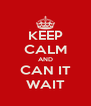 KEEP CALM AND CAN IT WAIT - Personalised Poster A4 size