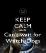 KEEP CALM AND Can't wait for Watch Dogs - Personalised Poster A4 size