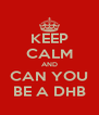 KEEP CALM AND CAN YOU BE A DHB - Personalised Poster A4 size