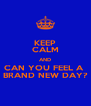 KEEP CALM AND CAN YOU FEEL A  BRAND NEW DAY? - Personalised Poster A4 size