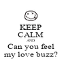 KEEP CALM AND Can you feel my love buzz? - Personalised Poster A4 size