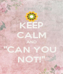"""KEEP CALM AND """"CAN YOU  NOT!"""" - Personalised Poster A4 size"""
