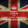 KEEP CALM AND CAN YOU REPEAT THE QUESTION ? - Personalised Poster A4 size