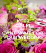 KEEP CALM AND CANT WAIT FOR YOUR WEDDING - Personalised Poster A4 size