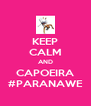 KEEP CALM AND CAPOEIRA #PARANAWE - Personalised Poster A4 size