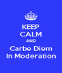 KEEP CALM AND Carbe Diem In Moderation - Personalised Poster A4 size