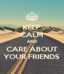 KEEP CALM AND CARE ABOUT YOUR FRIENDS - Personalised Poster A4 size