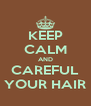 KEEP CALM AND CAREFUL YOUR HAIR - Personalised Poster A4 size