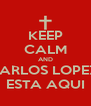 KEEP CALM AND CARLOS LOPEZ  ESTA AQUI - Personalised Poster A4 size