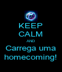 KEEP CALM AND Carrega uma homecoming! - Personalised Poster A4 size
