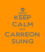KEEP CALM and CARREON SUING - Personalised Poster A4 size