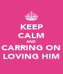 KEEP CALM AND CARRING ON LOVING HIM - Personalised Poster A4 size