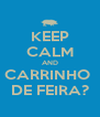 KEEP CALM AND CARRINHO  DE FEIRA? - Personalised Poster A4 size
