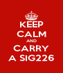 KEEP CALM AND CARRY A SIG226 - Personalised Poster A4 size