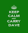 KEEP CALM AND CARRY DAVE - Personalised Poster A4 size