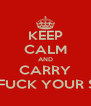 KEEP CALM AND CARRY GO FUCK YOUR SELF - Personalised Poster A4 size