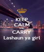 KEEP CALM AND CARRY Lashaun ya girl - Personalised Poster A4 size