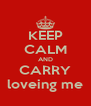 KEEP CALM AND CARRY loveing me - Personalised Poster A4 size