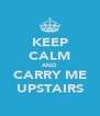 KEEP CALM AND CARRY ME UPSTAIRS - Personalised Poster A4 size