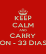 KEEP CALM AND CARRY ON - 33 DIAS - Personalised Poster A4 size