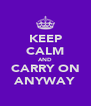 KEEP CALM AND CARRY ON ANYWAY - Personalised Poster A4 size