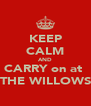 KEEP CALM AND CARRY on at  THE WILLOWS - Personalised Poster A4 size